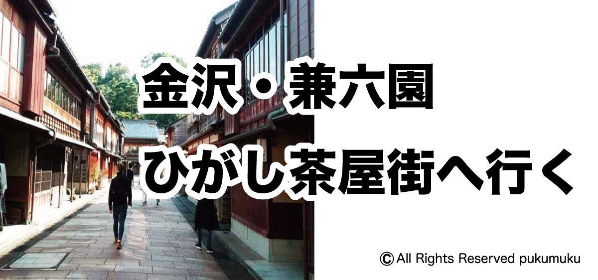 金沢・兼六園・ひがし茶屋街へ行く